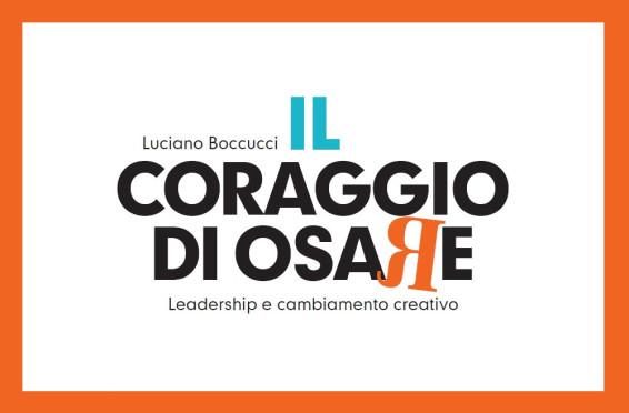 IL CORAGGIO DI OSARE. LEADERSHIP E CAMBIAMENTO CREATIVO'' di Luciano Boccucci (Ed. Guerini Next)